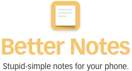 Better Notes. Stupid-simple notes for your phone.